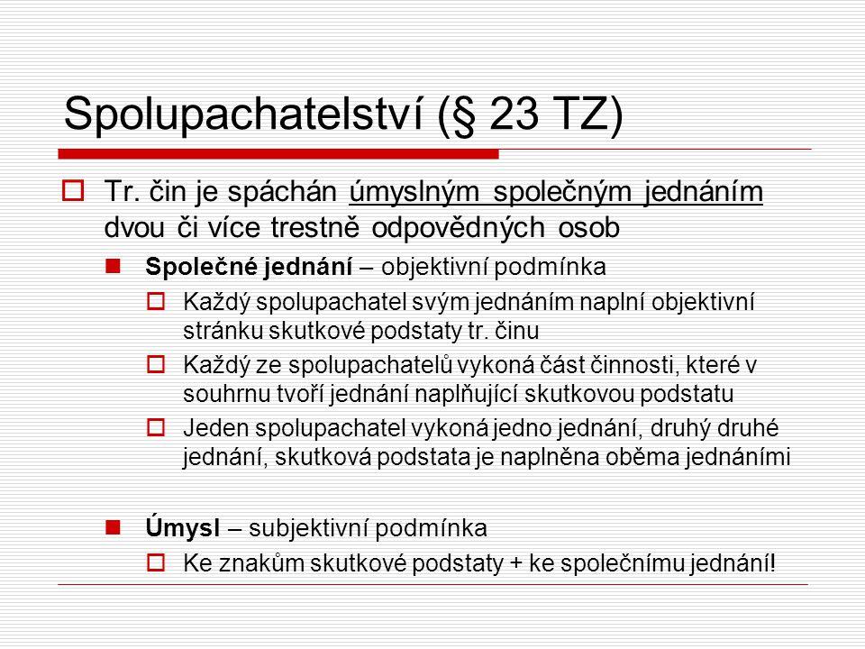 Spolupachatelství (§ 23 TZ)  Tr. čin je spáchán úmyslným společným jednáním dvou či více trestně odpovědných osob Společné jednání – objektivní podmí