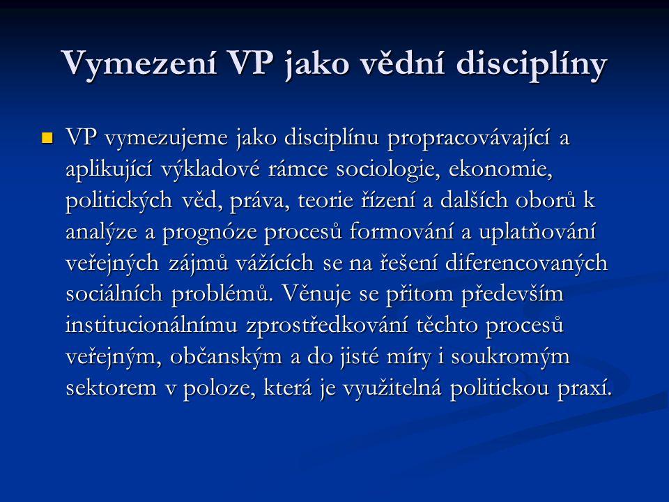 Vymezení VP jako vědní disciplíny VP vymezujeme jako disciplínu propracovávající a aplikující výkladové rámce sociologie, ekonomie, politických věd, p