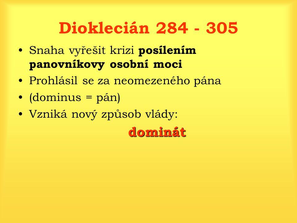 Dioklecián 284 - 305 Snaha vyřešit krizi posílením panovníkovy osobní moci Prohlásil se za neomezeného pána (dominus = pán) Vzniká nový způsob vlády: