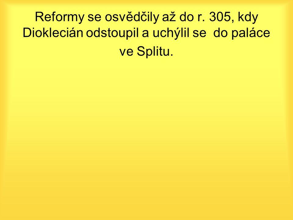 Reformy se osvědčily až do r. 305, kdy Dioklecián odstoupil a uchýlil se do paláce ve Splitu.