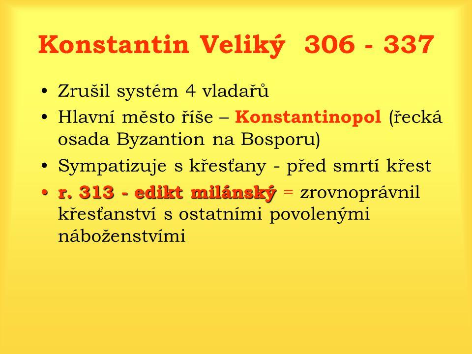 Konstantin Veliký 306 - 337 Zrušil systém 4 vladařů Hlavní město říše – Konstantinopol (řecká osada Byzantion na Bosporu) Sympatizuje s křesťany - pře