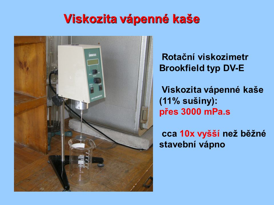 Viskozita vápenné kaše Rotační viskozimetr Brookfield typ DV-E Viskozita vápenné kaše (11% sušiny): přes 3000 mPa.s cca 10x vyšší než běžné stavební v