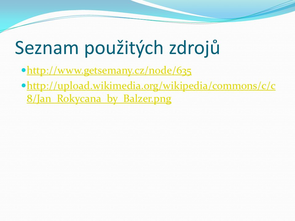 Seznam použitých zdrojů http://www.getsemany.cz/node/635 http://upload.wikimedia.org/wikipedia/commons/c/c 8/Jan_Rokycana_by_Balzer.png http://upload.wikimedia.org/wikipedia/commons/c/c 8/Jan_Rokycana_by_Balzer.png