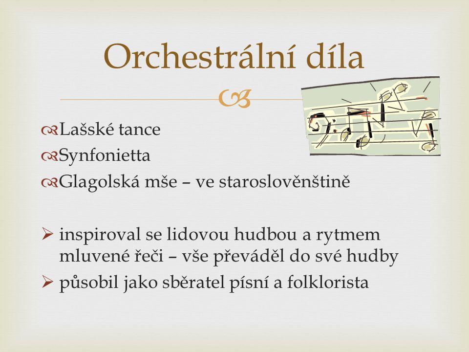   Lašské tance  Synfonietta  Glagolská mše – ve staroslověnštině  inspiroval se lidovou hudbou a rytmem mluvené řeči – vše převáděl do své hudby  působil jako sběratel písní a folklorista Orchestrální díla