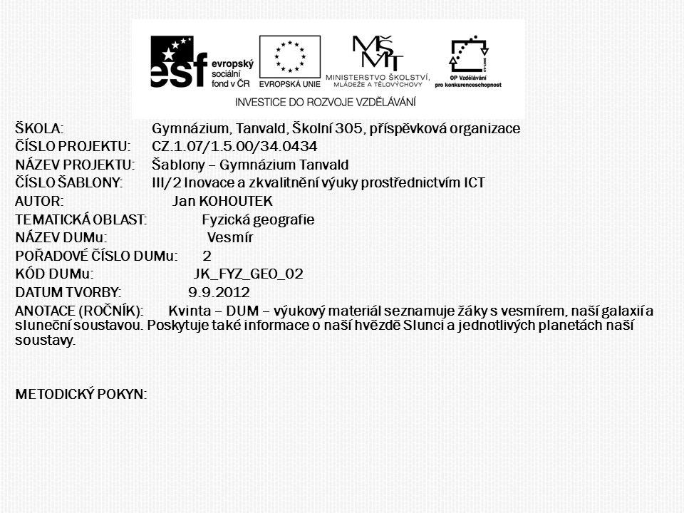 ŠKOLA:Gymnázium, Tanvald, Školní 305, příspěvková organizace ČÍSLO PROJEKTU:CZ.1.07/1.5.00/34.0434 NÁZEV PROJEKTU:Šablony – Gymnázium Tanvald ČÍSLO ŠABLONY:III/2 Inovace a zkvalitnění výuky prostřednictvím ICT AUTOR: Jan KOHOUTEK TEMATICKÁ OBLAST: Fyzická geografie NÁZEV DUMu: Vesmír POŘADOVÉ ČÍSLO DUMu: 2 KÓD DUMu: JK_FYZ_GEO_02 DATUM TVORBY: 9.9.2012 ANOTACE (ROČNÍK): Kvinta – DUM – výukový materiál seznamuje žáky s vesmírem, naší galaxií a sluneční soustavou.