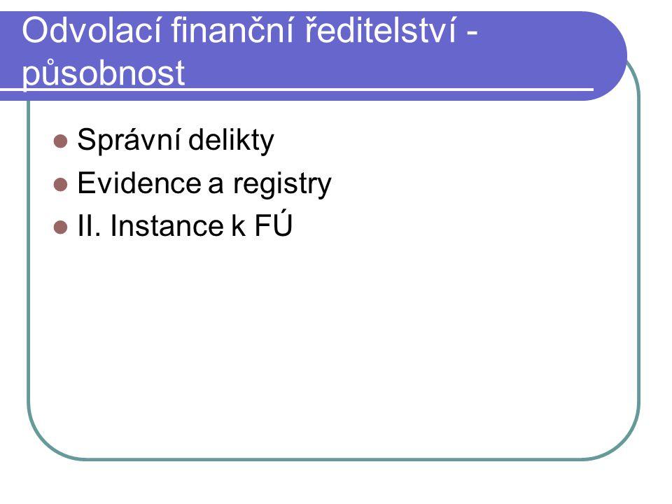 Odvolací finanční ředitelství - působnost Správní delikty Evidence a registry II. Instance k FÚ