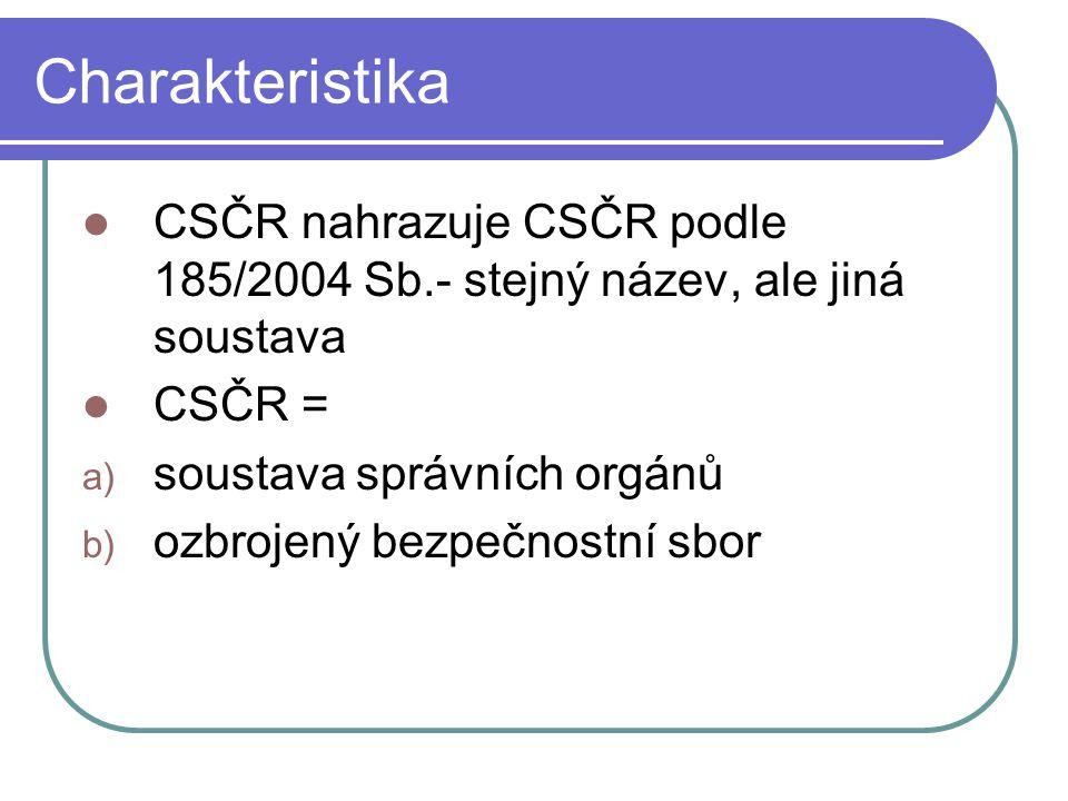 Charakteristika CSČR nahrazuje CSČR podle 185/2004 Sb.- stejný název, ale jiná soustava CSČR = a) soustava správních orgánů b) ozbrojený bezpečnostní