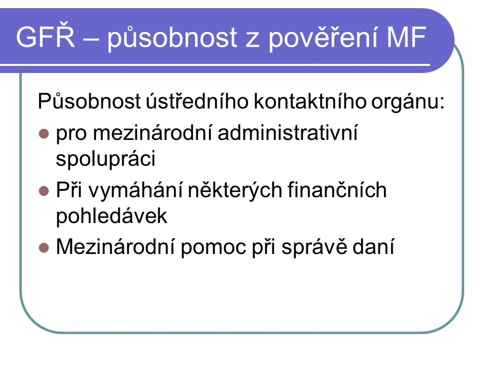 GFŘ – působnost z pověření MF Působnost ústředního kontaktního orgánu: pro mezinárodní administrativní spolupráci Při vymáhání některých finančních po