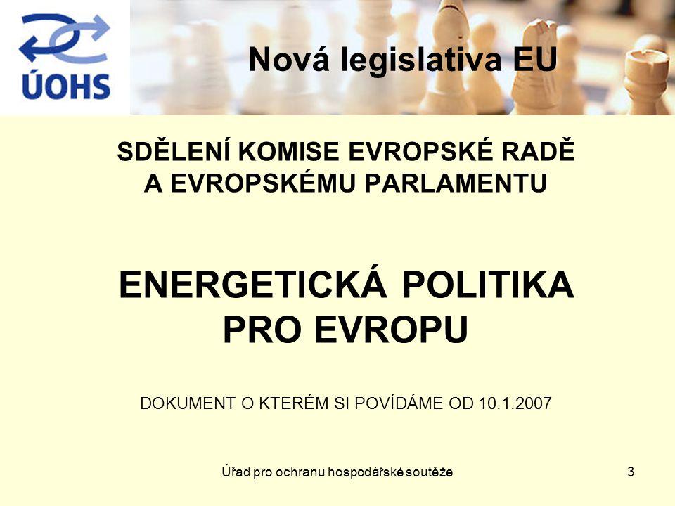 Nová legislativa EU SDĚLENÍ KOMISE EVROPSKÉ RADĚ A EVROPSKÉMU PARLAMENTU ENERGETICKÁ POLITIKA PRO EVROPU DOKUMENT O KTERÉM SI POVÍDÁME OD 10.1.2007 3Úřad pro ochranu hospodářské soutěže