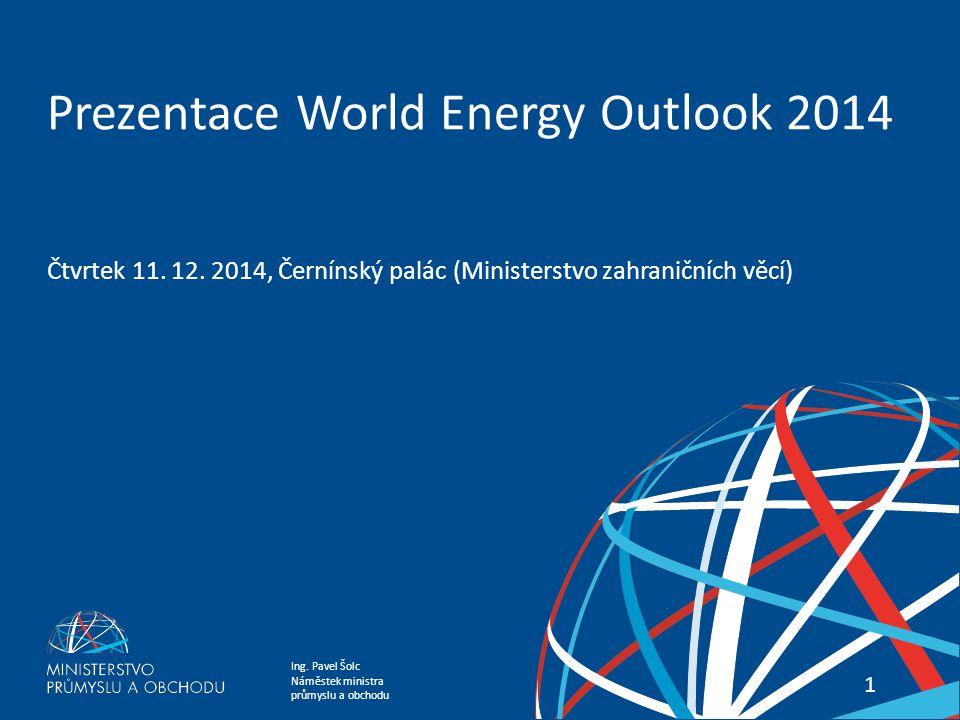 Ing. Pavel Šolc Náměstek ministra průmyslu a obchodu PREZENTACE WORLD ENERGY OUTLOOK 2014 11 Prezentace World Energy Outlook 2014 Čtvrtek 11. 12. 2014