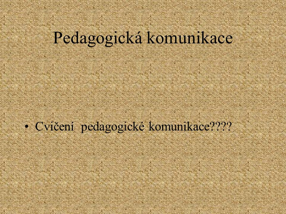 Pedagogická komunikace Cvičení pedagogické komunikace????