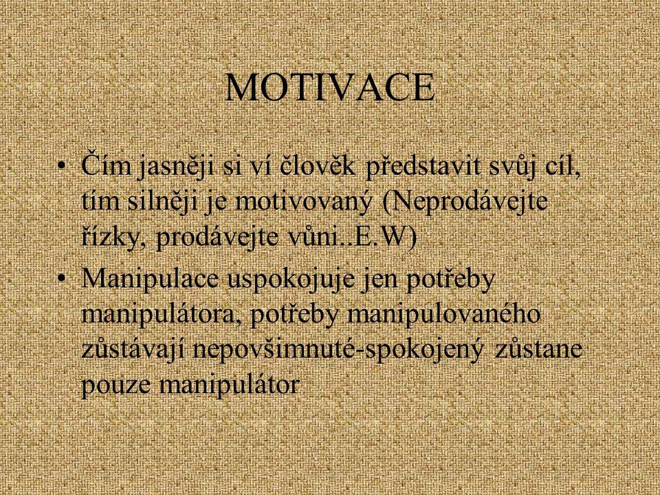 MOTIVACE Čím jasněji si ví člověk představit svůj cíl, tím silněji je motivovaný (Neprodávejte řízky, prodávejte vůni..E.W) Manipulace uspokojuje jen