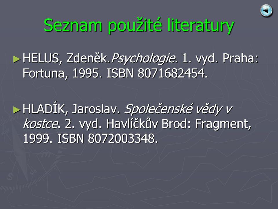Seznam použité literatury ► HELUS, Zdeněk.Psychologie. 1. vyd. Praha: Fortuna, 1995. ISBN 8071682454. ► HLADÍK, Jaroslav. Společenské vědy v kostce. 2