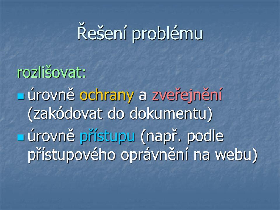 Řešení problému rozlišovat: úrovně ochrany a zveřejnění (zakódovat do dokumentu) úrovně ochrany a zveřejnění (zakódovat do dokumentu) úrovně přístupu (např.
