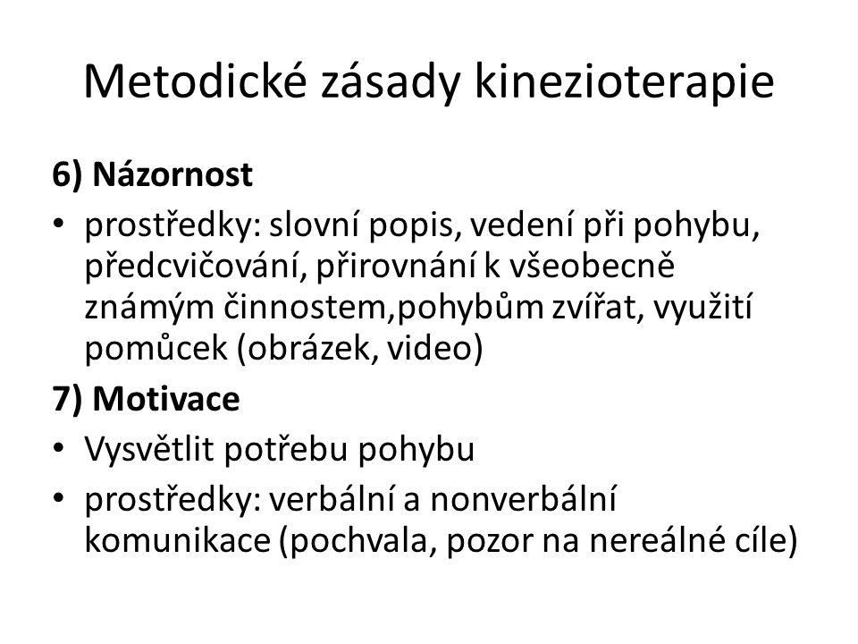 Metodické zásady kinezioterapie 6) Názornost prostředky: slovní popis, vedení při pohybu, předcvičování, přirovnání k všeobecně známým činnostem,pohybům zvířat, využití pomůcek (obrázek, video) 7) Motivace Vysvětlit potřebu pohybu prostředky: verbální a nonverbální komunikace (pochvala, pozor na nereálné cíle)
