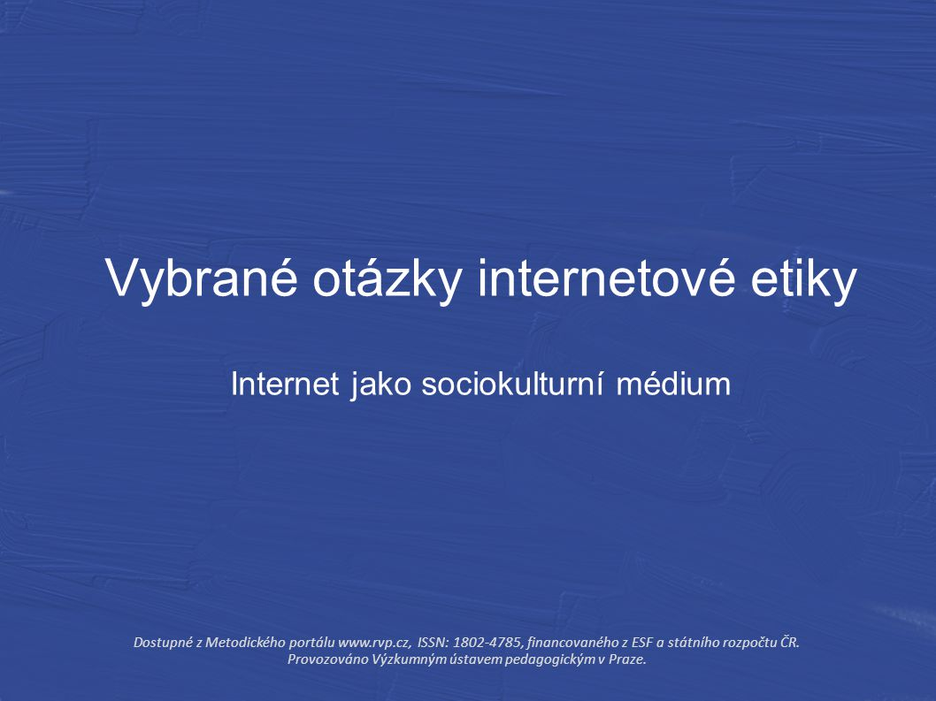 Vybrané otázky internetové etiky Internet jako sociokulturní médium Dostupné z Metodického portálu www.rvp.cz, ISSN: 1802-4785, financovaného z ESF a státního rozpočtu ČR.