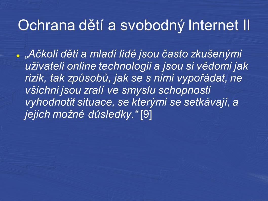 """Ochrana dětí a svobodný Internet II """"Ačkoli děti a mladí lidé jsou často zkušenými uživateli online technologií a jsou si vědomi jak rizik, tak způsobů, jak se s nimi vypořádat, ne všichni jsou zralí ve smyslu schopnosti vyhodnotit situace, se kterými se setkávají, a jejich možné důsledky. [9]"""