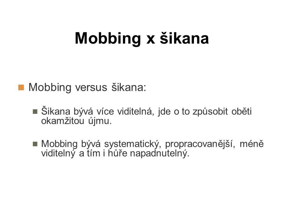 Mobbing x šikana Mobbing versus šikana: Šikana bývá více viditelná, jde o to způsobit oběti okamžitou újmu. Mobbing bývá systematický, propracovanější