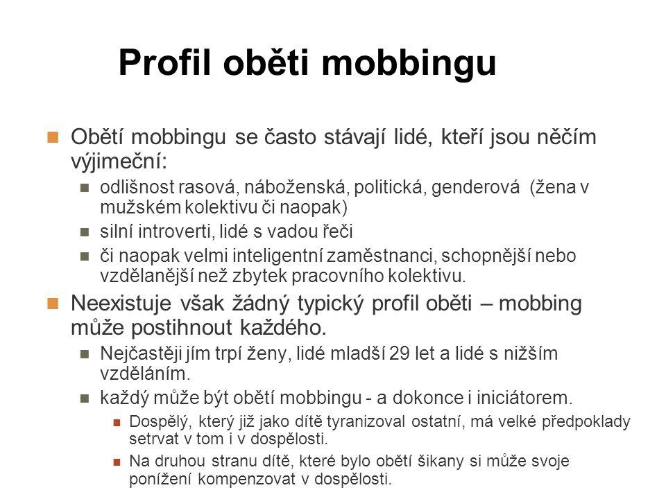 Profil oběti mobbingu Obětí mobbingu se často stávají lidé, kteří jsou něčím výjimeční: odlišnost rasová, náboženská, politická, genderová (žena v muž