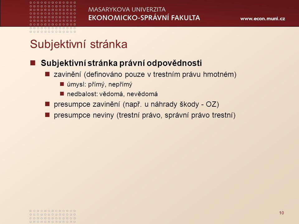 www.econ.muni.cz Subjektivní stránka Subjektivní stránka právní odpovědnosti zavinění (definováno pouze v trestním právu hmotném) úmysl: přímý, nepřímý nedbalost: vědomá, nevědomá presumpce zavinění (např.