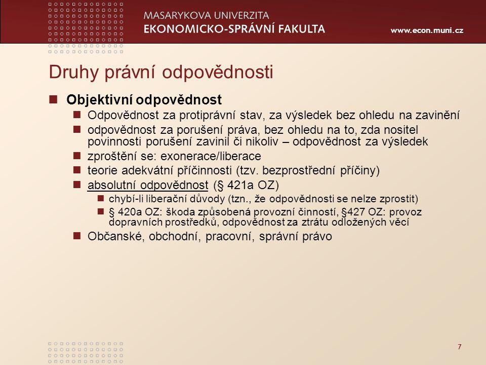 www.econ.muni.cz Druhy právní odpovědnosti Objektivní odpovědnost Odpovědnost za protiprávní stav, za výsledek bez ohledu na zavinění odpovědnost za porušení práva, bez ohledu na to, zda nositel povinnosti porušení zavinil či nikoliv – odpovědnost za výsledek zproštění se: exonerace/liberace teorie adekvátní příčinnosti (tzv.