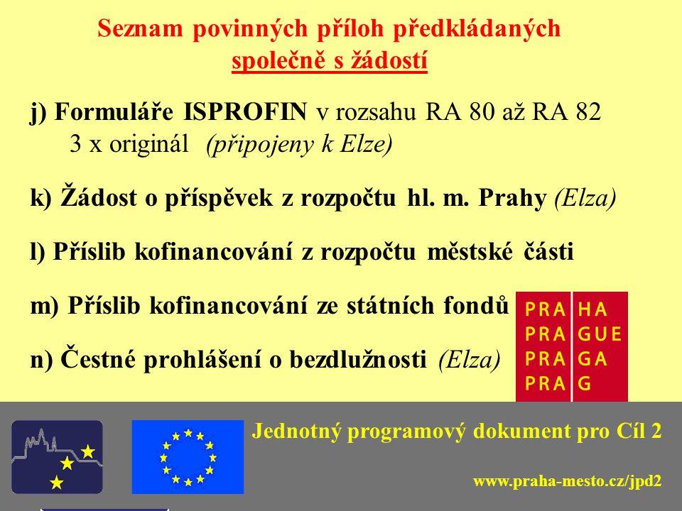 Jednotný programový dokument pro Cíl 2 Seznam povinných příloh předkládaných společně s žádostí j) Formuláře ISPROFIN v rozsahu RA 80 až RA 82 3 x originál (připojeny k Elze) k) Žádost o příspěvek z rozpočtu hl.