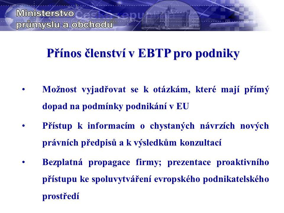 Přínos členství v EBTP pro podniky Možnost vyjadřovat se k otázkám, které mají přímý dopad na podmínky podnikání v EU Přístup k informacím o chystaných návrzích nových právních předpisů a k výsledkům konzultací Bezplatná propagace firmy; prezentace proaktivního přístupu ke spoluvytváření evropského podnikatelského prostředí