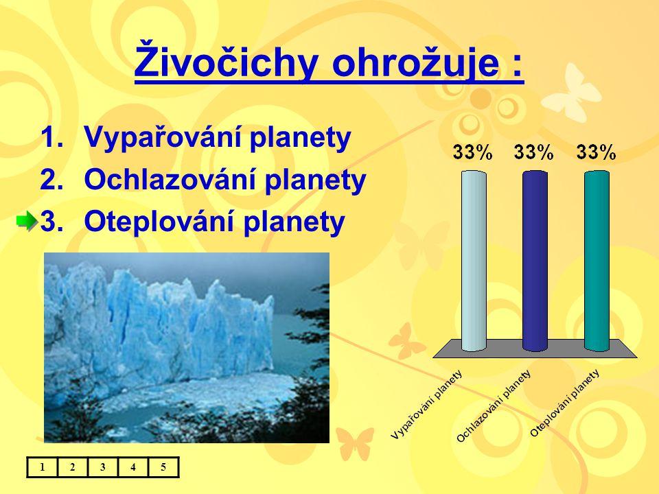 Živočichy ohrožuje : 1.Vypařování planety 2.Ochlazování planety 3.Oteplování planety 12345