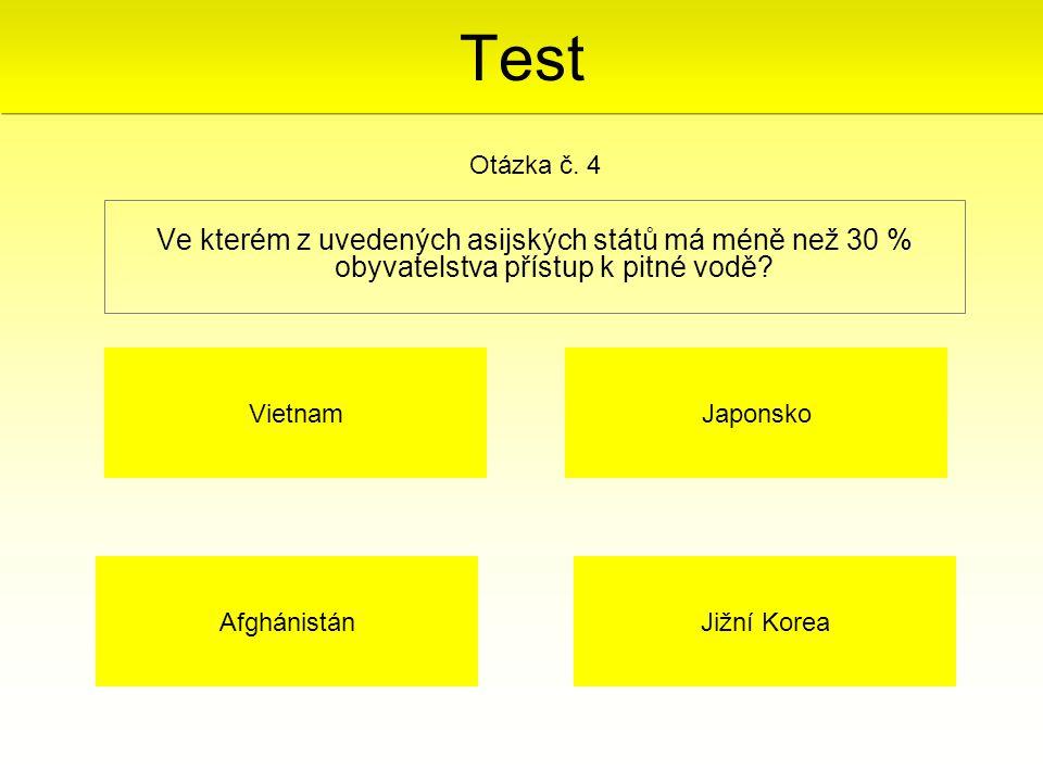 Ve kterém z uvedených asijských států má méně než 30 % obyvatelstva přístup k pitné vodě? Otázka č. 4 Afghánistán Japonsko Jižní Korea Vietnam Test