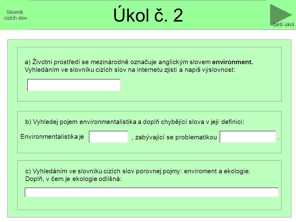Úkol č. 2 další úkol c) Vyhledáním ve slovníku cizích slov porovnej pojmy: enviroment a ekologie. Doplň, v čem je ekologie odlišná: Slovník cizích slo