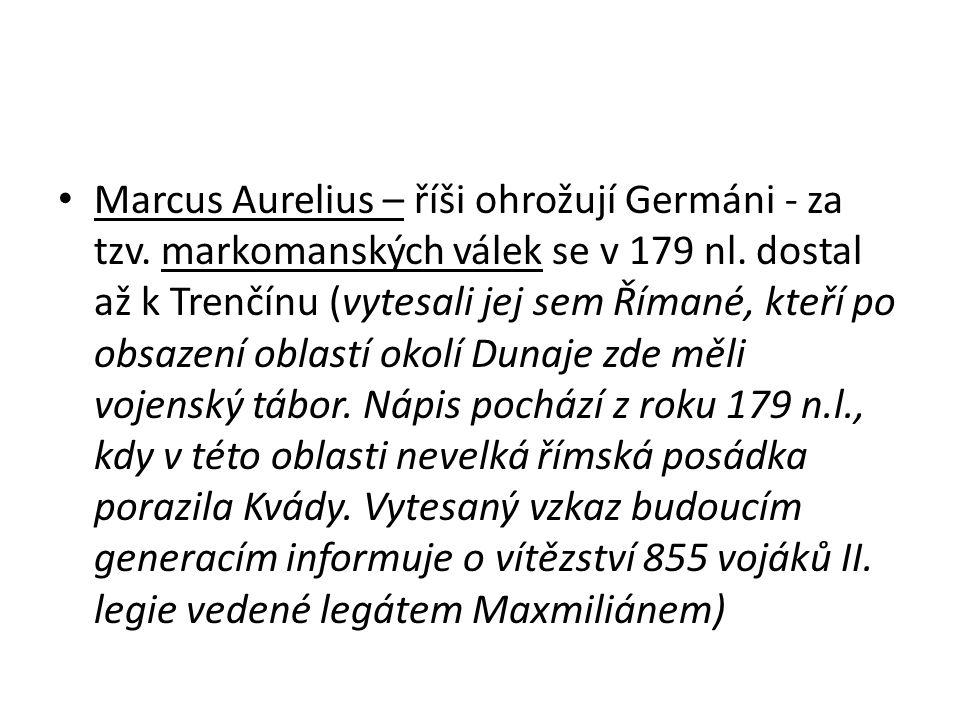 Marcus Aurelius – říši ohrožují Germáni - za tzv. markomanských válek se v 179 nl. dostal až k Trenčínu (vytesali jej sem Římané, kteří po obsazení ob