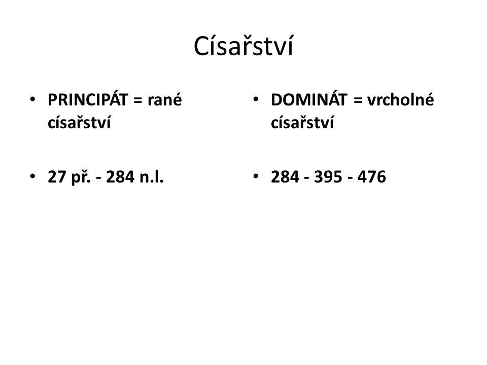 Císařství PRINCIPÁT = rané císařství 27 př. - 284 n.l. DOMINÁT = vrcholné císařství 284 - 395 - 476