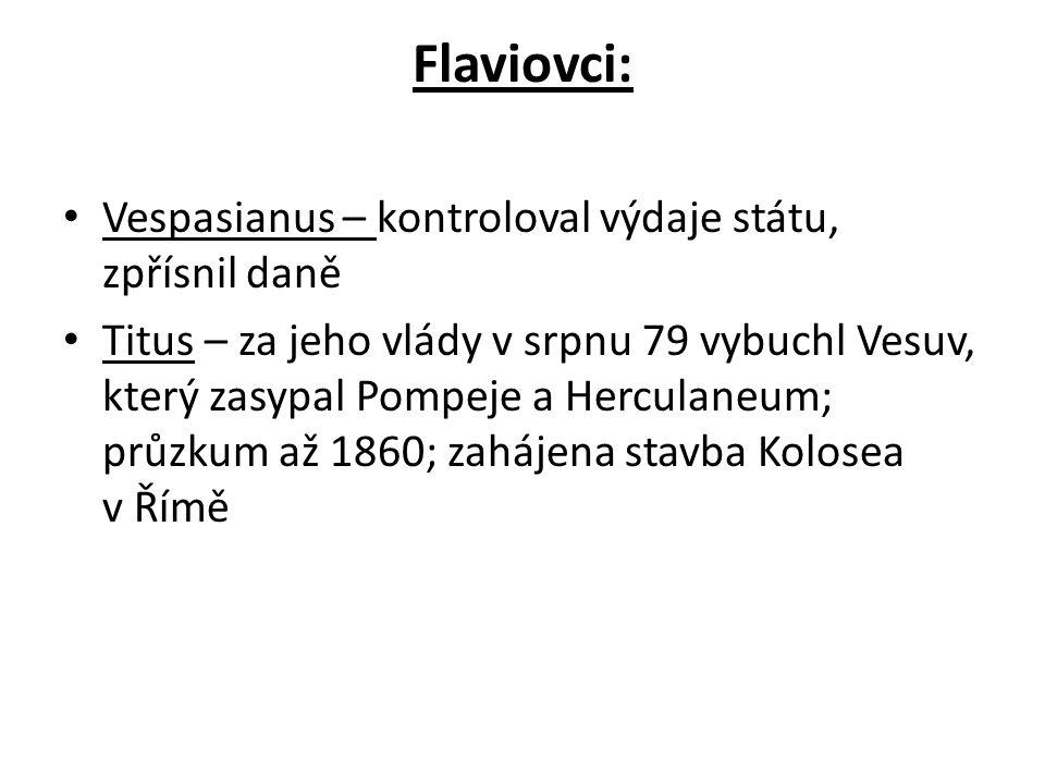 Flaviovci: Vespasianus – kontroloval výdaje státu, zpřísnil daně Titus – za jeho vlády v srpnu 79 vybuchl Vesuv, který zasypal Pompeje a Herculaneum;