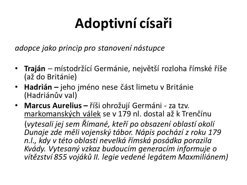 Adoptivní císaři adopce jako princip pro stanovení nástupce Traján – místodržící Germánie, největší rozloha římské říše (až do Británie) Hadrián – jeh