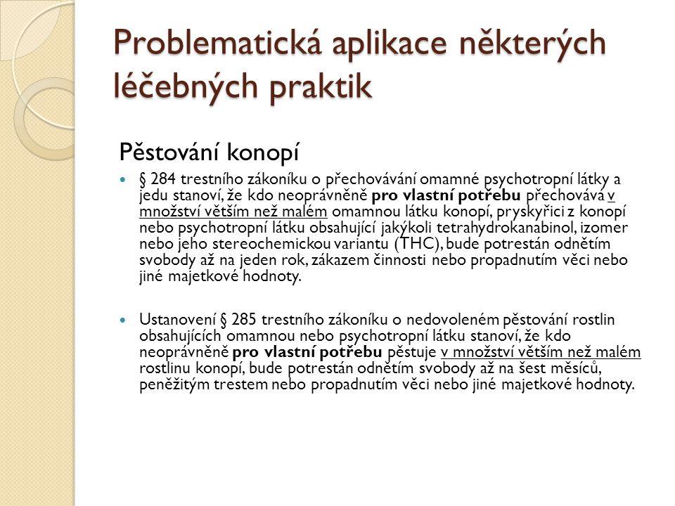 Problematická aplikace některých léčebných praktik Pěstování konopí § 284 trestního zákoníku o přechovávání omamné psychotropní látky a jedu stanoví, že kdo neoprávněně pro vlastní potřebu přechovává v množství větším než malém omamnou látku konopí, pryskyřici z konopí nebo psychotropní látku obsahující jakýkoli tetrahydrokanabinol, izomer nebo jeho stereochemickou variantu (THC), bude potrestán odnětím svobody až na jeden rok, zákazem činnosti nebo propadnutím věci nebo jiné majetkové hodnoty.