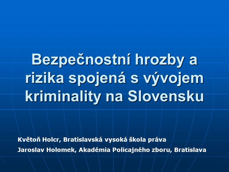 Bezpečnostní hrozby a rizika spojená s vývojem kriminality na Slovensku Květoň Holcr, Bratislavská vysoká škola práva Jaroslav Holomek, Akadémia Policajného zboru, Bratislava