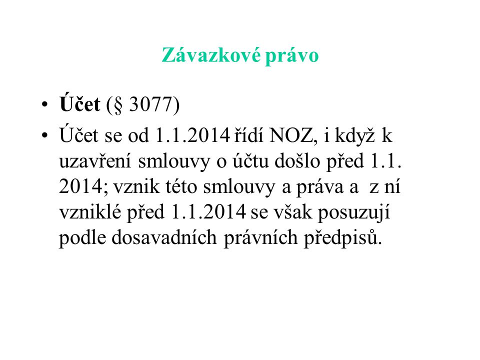Závazkové právo Účet (§ 3077) Účet se od 1.1.2014 řídí NOZ, i když k uzavření smlouvy o účtu došlo před 1.1. 2014; vznik této smlouvy a práva a z ní v