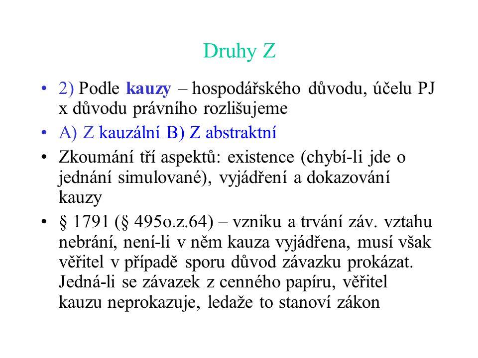 Druhy Z 2) Podle kauzy – hospodářského důvodu, účelu PJ x důvodu právního rozlišujeme A) Z kauzální B) Z abstraktní Zkoumání tří aspektů: existence (chybí-li jde o jednání simulované), vyjádření a dokazování kauzy § 1791 (§ 495o.z.64) – vzniku a trvání záv.