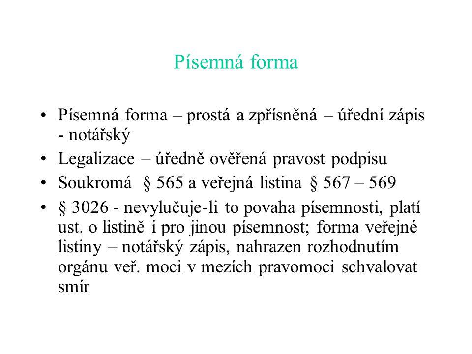 Písemná forma Písemná forma – prostá a zpřísněná – úřední zápis - notářský Legalizace – úředně ověřená pravost podpisu Soukromá § 565 a veřejná listina § 567 – 569 § 3026 - nevylučuje-li to povaha písemnosti, platí ust.