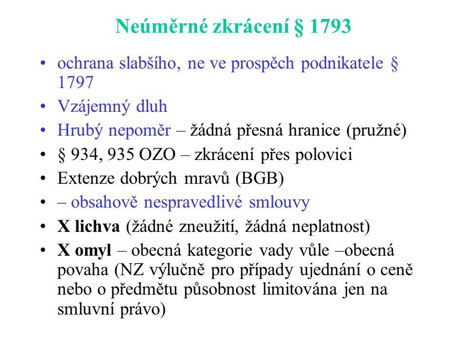 Neúměrné zkrácení § 1793 ochrana slabšího, ne ve prospěch podnikatele § 1797 Vzájemný dluh Hrubý nepoměr – žádná přesná hranice (pružné) § 934, 935 OZO – zkrácení přes polovici Extenze dobrých mravů (BGB) – obsahově nespravedlivé smlouvy X lichva (žádné zneužití, žádná neplatnost) X omyl – obecná kategorie vady vůle –obecná povaha (NZ výlučně pro případy ujednání o ceně nebo o předmětu působnost limitována jen na smluvní právo)