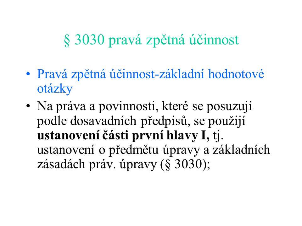 § 3030 pravá zpětná účinnost Pravá zpětná účinnost-základní hodnotové otázky Na práva a povinnosti, které se posuzují podle dosavadních předpisů, se použijí ustanovení části první hlavy I, tj.