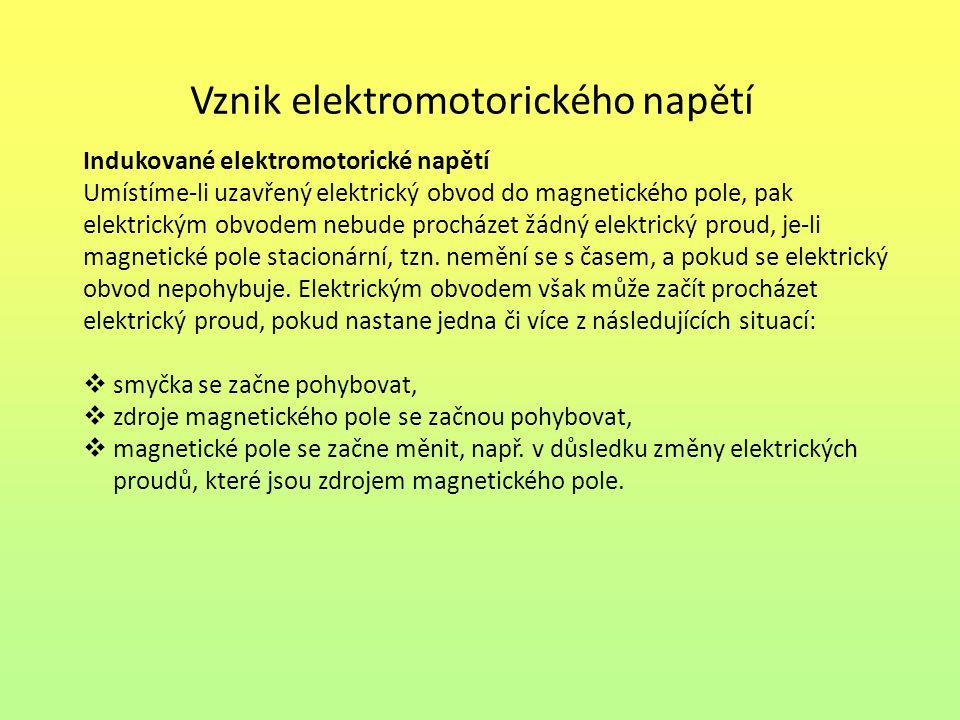 Vznik elektromotorického napětí Indukované elektromotorické napětí Umístíme-li uzavřený elektrický obvod do magnetického pole, pak elektrickým obvodem nebude procházet žádný elektrický proud, je-li magnetické pole stacionární, tzn.