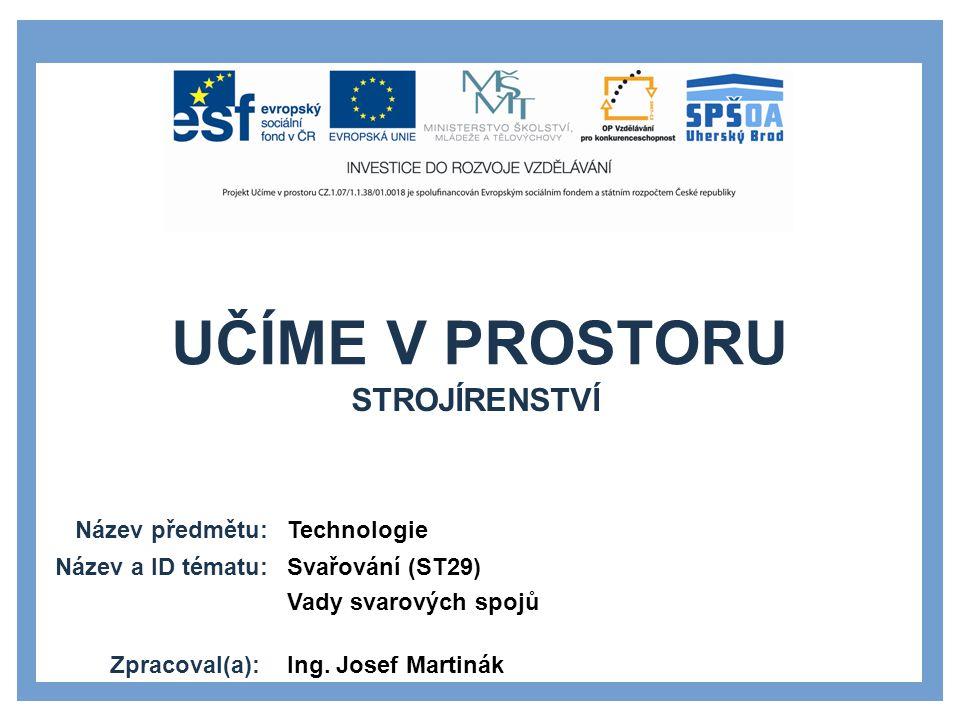 UČÍME V PROSTORU Název předmětu: Název a ID tématu: Zpracoval(a): Technologie Svařování (ST29) Vady svarových spojů Ing.