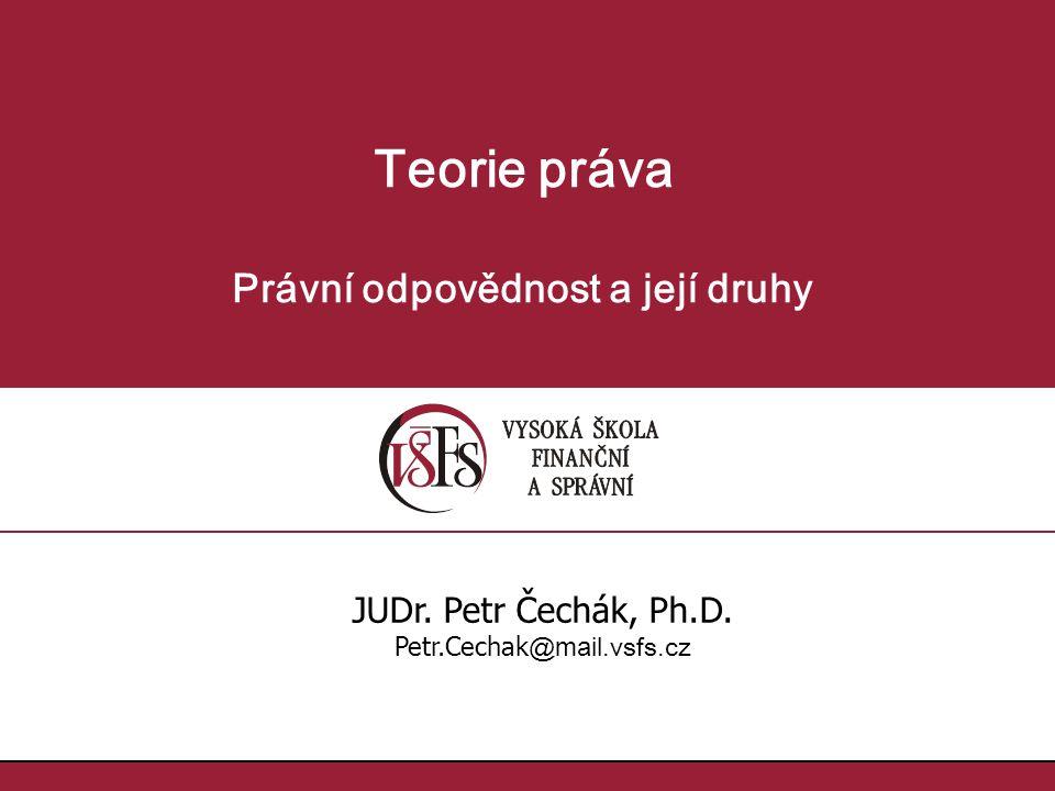 Teorie práva Právní odpovědnost a její druhy JUDr. Petr Čechák, Ph.D. Petr.Cechak @ mail. vsfs.cz