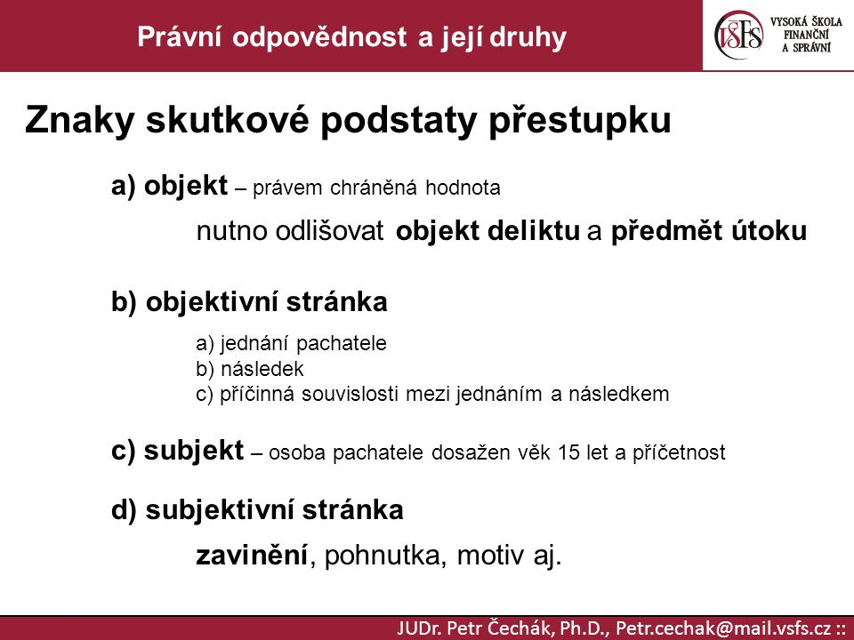 JUDr. Petr Čechák, Ph.D., Petr.cechak@mail.vsfs.cz :: Právní odpovědnost a její druhy Znaky skutkové podstaty přestupku a) objekt – právem chráněná ho