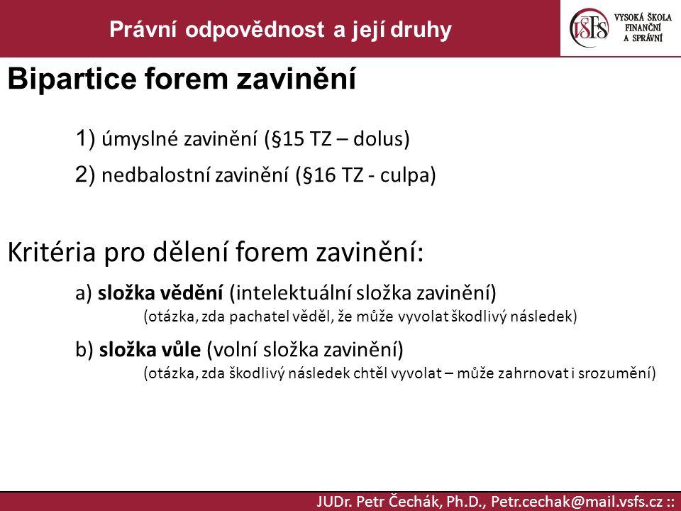 JUDr. Petr Čechák, Ph.D., Petr.cechak@mail.vsfs.cz :: Právní odpovědnost a její druhy Bipartice forem zavinění 1) úmyslné zavinění (§15 TZ – dolus) 2)