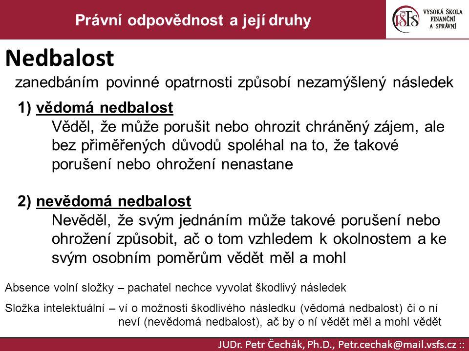 JUDr. Petr Čechák, Ph.D., Petr.cechak@mail.vsfs.cz :: Právní odpovědnost a její druhy Nedbalost zanedbáním povinné opatrnosti způsobí nezamýšlený násl