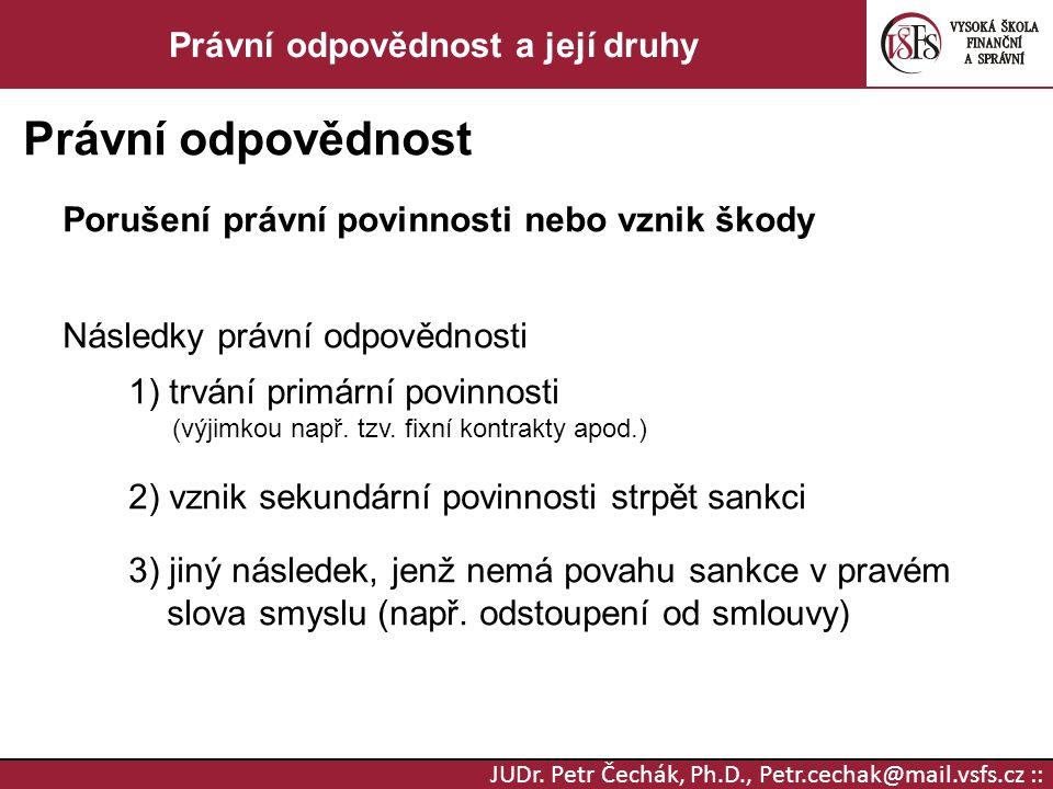 JUDr. Petr Čechák, Ph.D., Petr.cechak@mail.vsfs.cz :: Právní odpovědnost a její druhy Právní odpovědnost Porušení právní povinnosti nebo vznik škody N