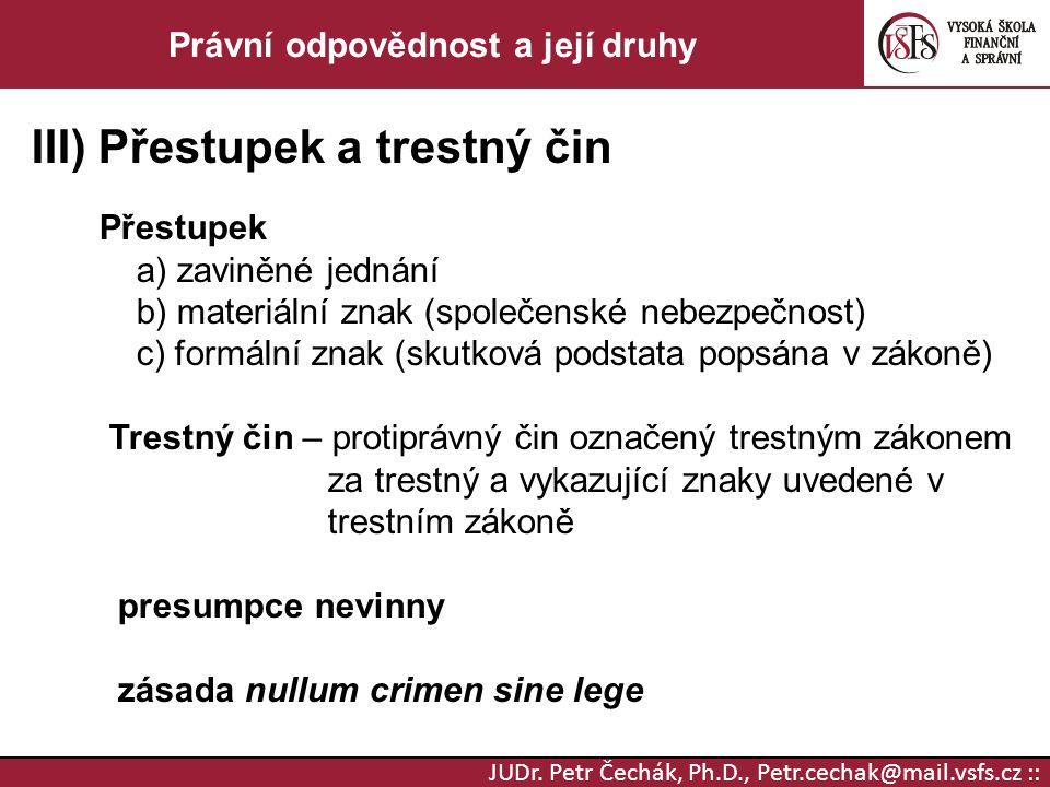 JUDr. Petr Čechák, Ph.D., Petr.cechak@mail.vsfs.cz :: Právní odpovědnost a její druhy III) Přestupek a trestný čin Přestupek a) zaviněné jednání b) ma