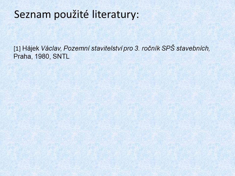 Seznam použité literatury: [1] Hájek Václav, Pozemní stavitelství pro 3. ročník SPŠ stavebních, Praha, 1980, SNTL